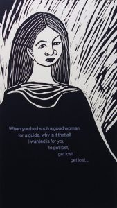 """A black-and-white linocut print depicts the portrait of a woman from the waist up with long, center-parted hair, wearing a black robe with a cowel-neck collar. Bold, diagonal, white lines in the background frame her face and shoulders. The words """"When you have such a good woman for a guide, why was it that all I wanted is for you to get lost, get lost, get lost...."""" are printed in silver in six lines of text across the center of her robe."""